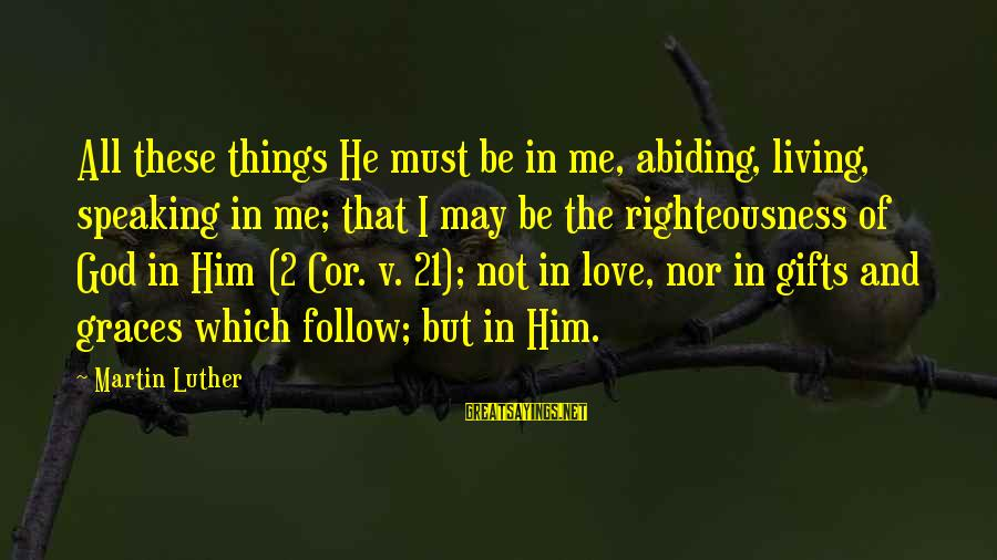 God Love Me Sayings By Martin Luther: All these things He must be in me, abiding, living, speaking in me; that I