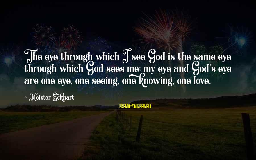 God Love Me Sayings By Meister Eckhart: The eye through which I see God is the same eye through which God sees