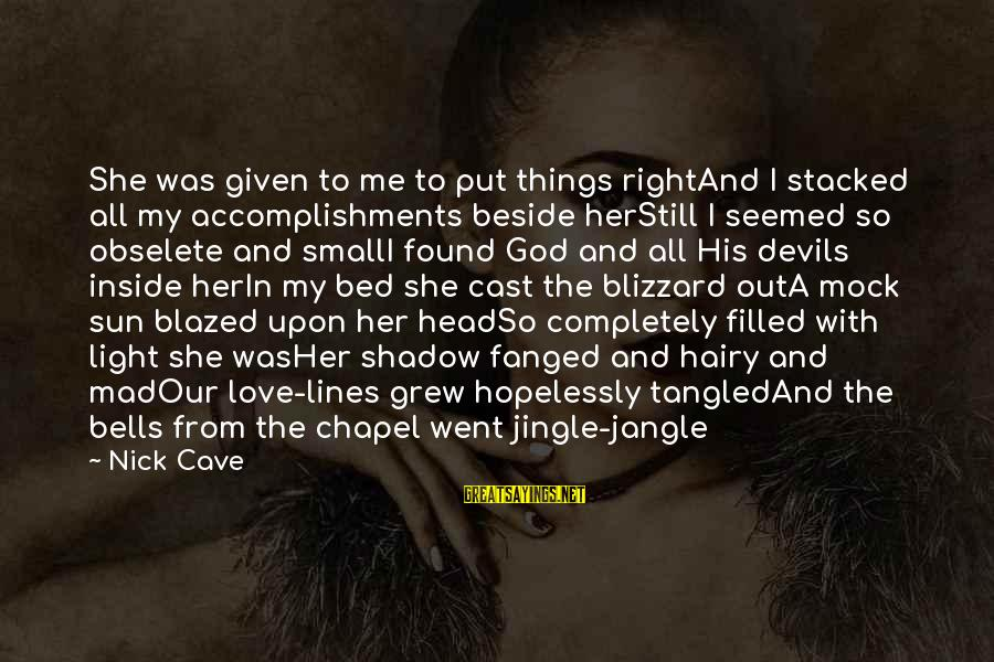 God Love Me Sayings By Nick Cave: She was given to me to put things rightAnd I stacked all my accomplishments beside
