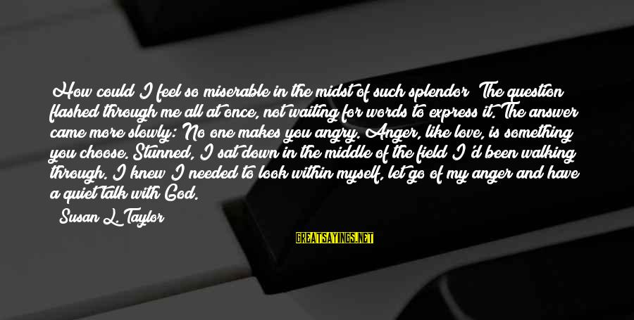 God Love Me Sayings By Susan L. Taylor: How could I feel so miserable in the midst of such splendor? The question flashed