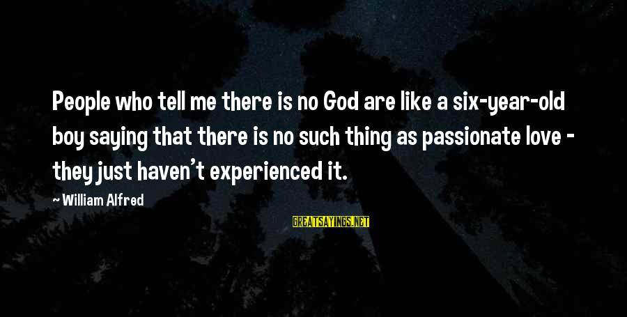 God Love Me Sayings By William Alfred: People who tell me there is no God are like a six-year-old boy saying that