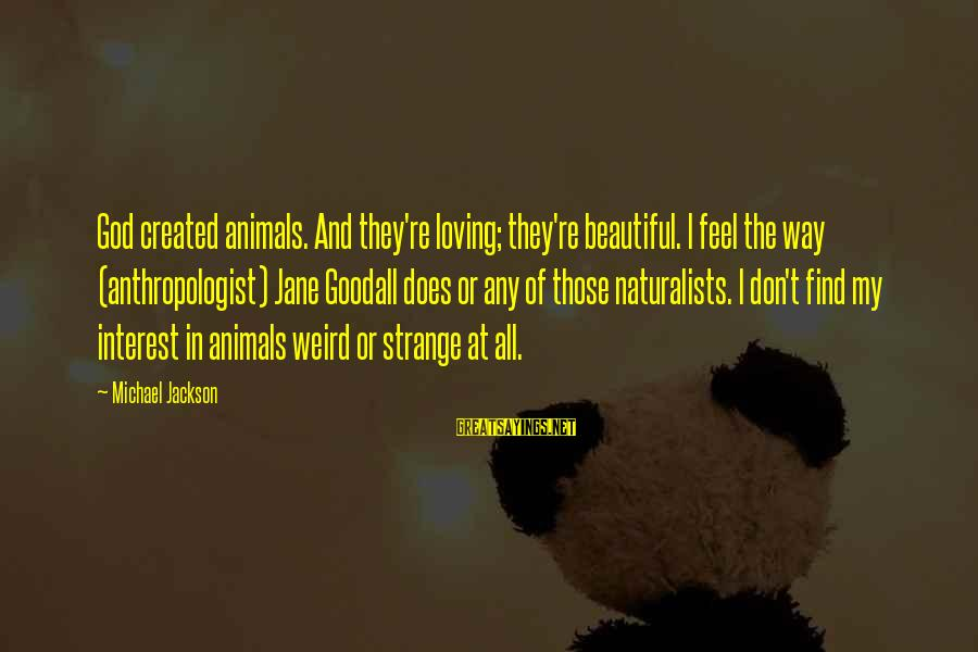 God Loving Animals Sayings By Michael Jackson: God created animals. And they're loving; they're beautiful. I feel the way (anthropologist) Jane Goodall