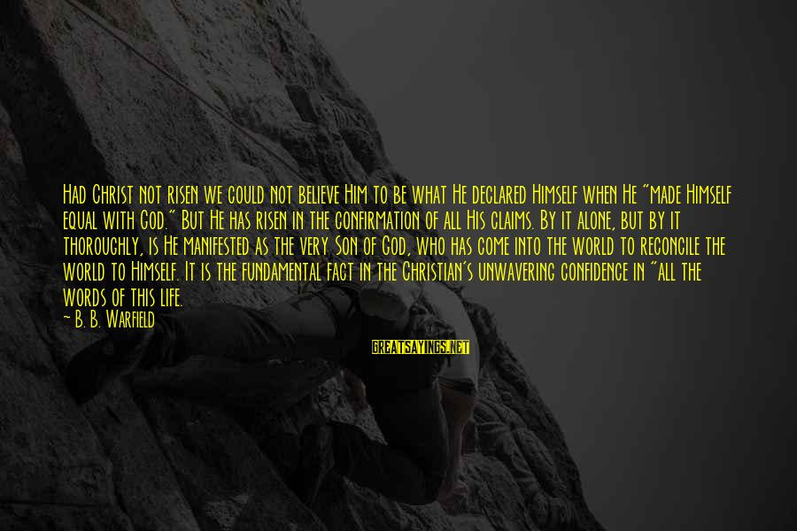 God Made Us Equal Sayings By B. B. Warfield: Had Christ not risen we could not believe Him to be what He declared Himself