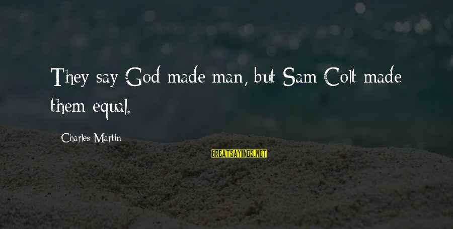 God Made Us Equal Sayings By Charles Martin: They say God made man, but Sam Colt made them equal.