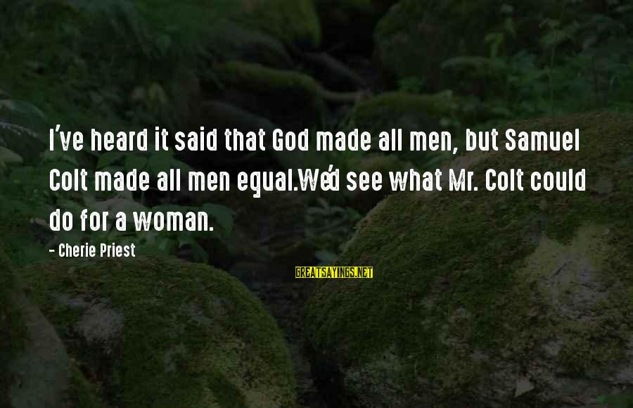 God Made Us Equal Sayings By Cherie Priest: I've heard it said that God made all men, but Samuel Colt made all men