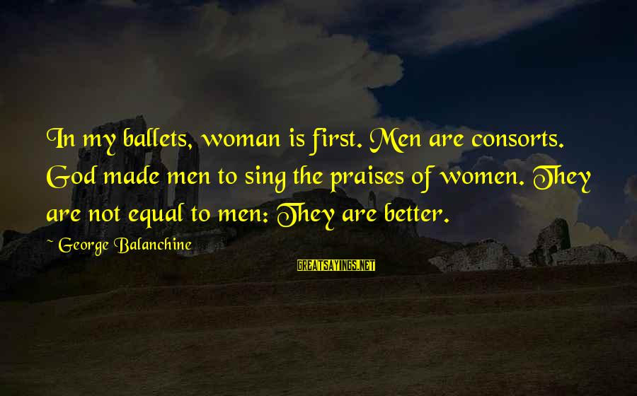 God Made Us Equal Sayings By George Balanchine: In my ballets, woman is first. Men are consorts. God made men to sing the