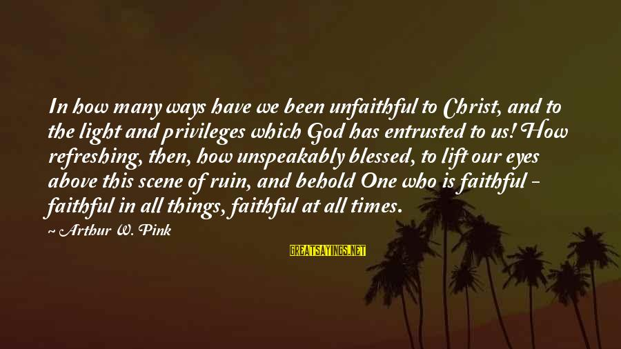 God Refreshing Sayings By Arthur W. Pink: In how many ways have we been unfaithful to Christ, and to the light and