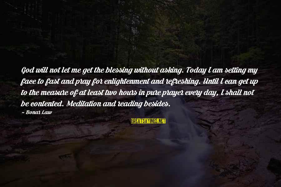 God Refreshing Sayings By Bonar Law: God will not let me get the blessing without asking. Today I am setting my