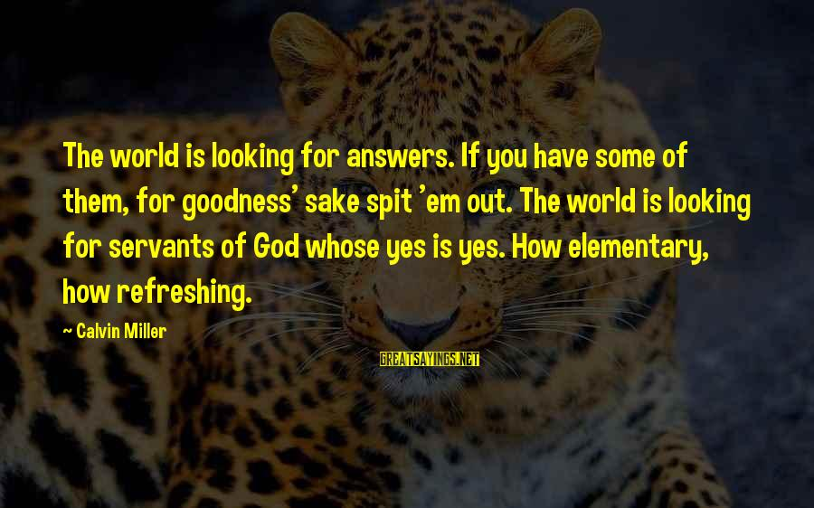 God Refreshing Sayings By Calvin Miller: The world is looking for answers. If you have some of them, for goodness' sake