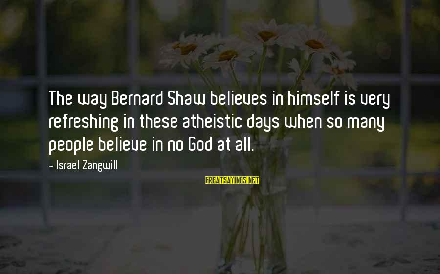 God Refreshing Sayings By Israel Zangwill: The way Bernard Shaw believes in himself is very refreshing in these atheistic days when