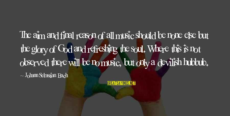 God Refreshing Sayings By Johann Sebastian Bach: The aim and final reason of all music should be none else but the glory