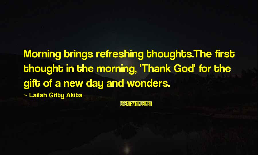 God Refreshing Sayings By Lailah Gifty Akita: Morning brings refreshing thoughts.The first thought in the morning, 'Thank God' for the gift of