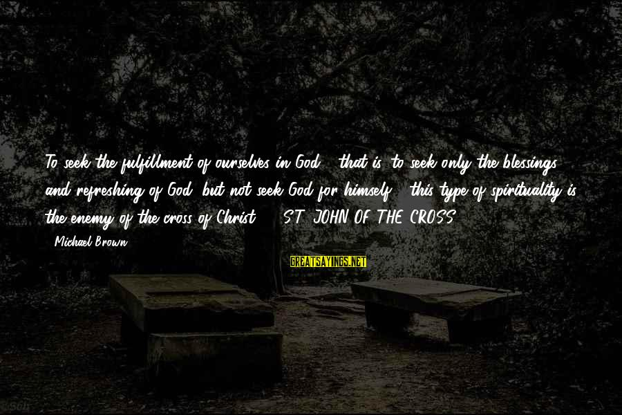 God Refreshing Sayings By Michael Brown: To seek the fulfillment of ourselves in God - that is, to seek only the