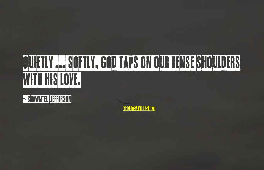 God Refreshing Sayings By Shawntel Jefferson: Quietly ... softly, God taps on our tense shoulders with His love.