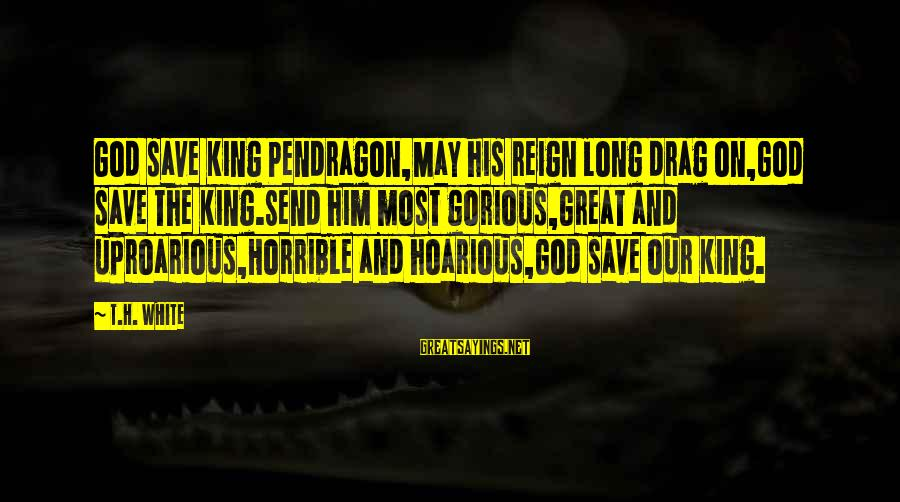 God Save Our King Sayings By T.H. White: God save King Pendragon,May his reign long drag on,God save the King.Send him most gorious,Great