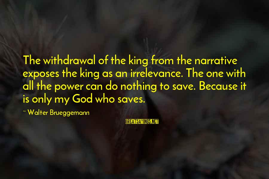 God Save Our King Sayings By Walter Brueggemann: The withdrawal of the king from the narrative exposes the king as an irrelevance. The