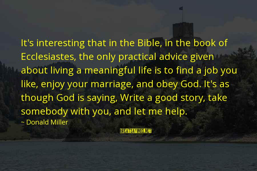 God Take Me With You Sayings By Donald Miller: It's interesting that in the Bible, in the book of Ecclesiastes, the only practical advice