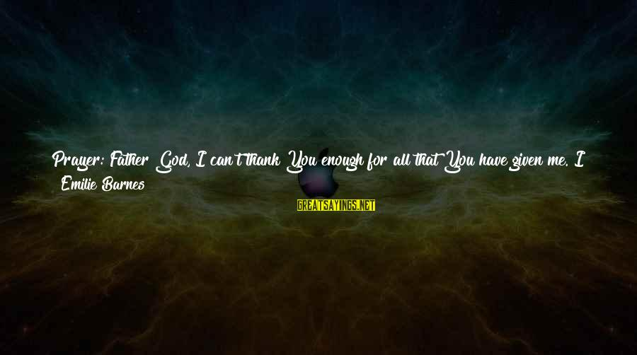 God Take Me With You Sayings By Emilie Barnes: Prayer: Father God, I can't thank You enough for all that You have given me.
