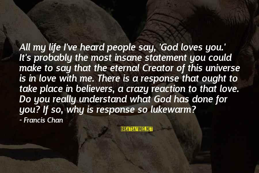 God Take Me With You Sayings By Francis Chan: All my life I've heard people say, 'God loves you.' It's probably the most insane