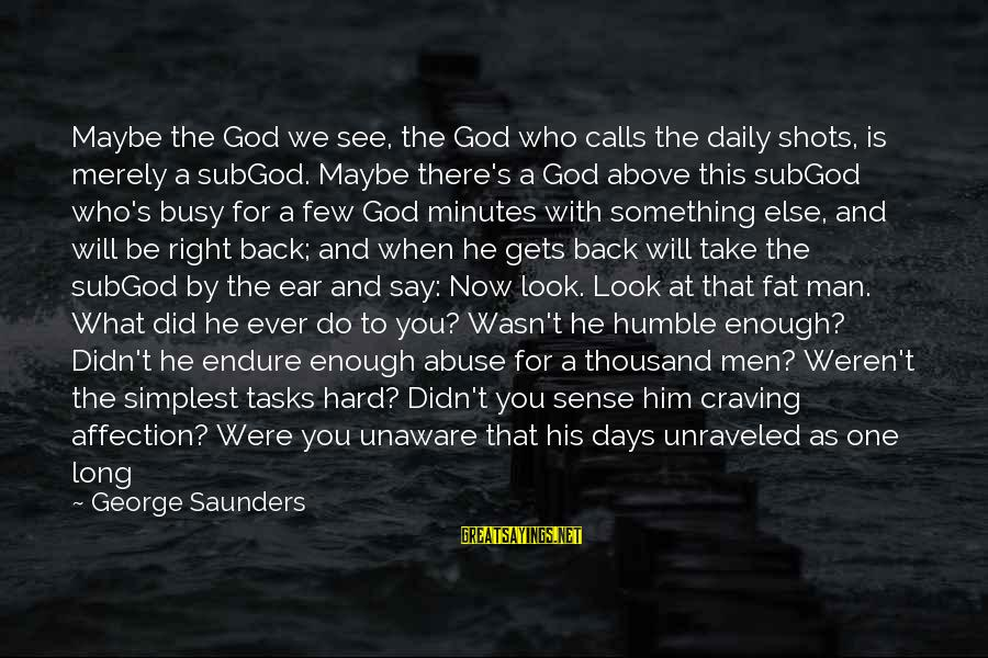 God Take Me With You Sayings By George Saunders: Maybe the God we see, the God who calls the daily shots, is merely a