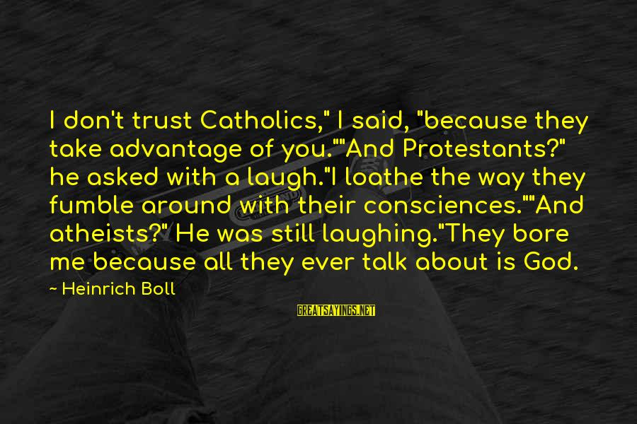 """God Take Me With You Sayings By Heinrich Boll: I don't trust Catholics,"""" I said, """"because they take advantage of you.""""""""And Protestants?"""" he asked"""