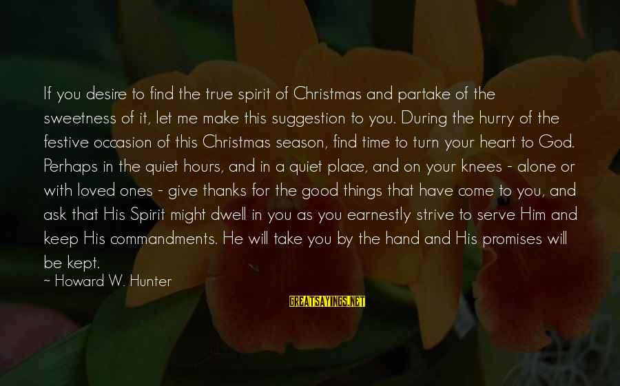 God Take Me With You Sayings By Howard W. Hunter: If you desire to find the true spirit of Christmas and partake of the sweetness