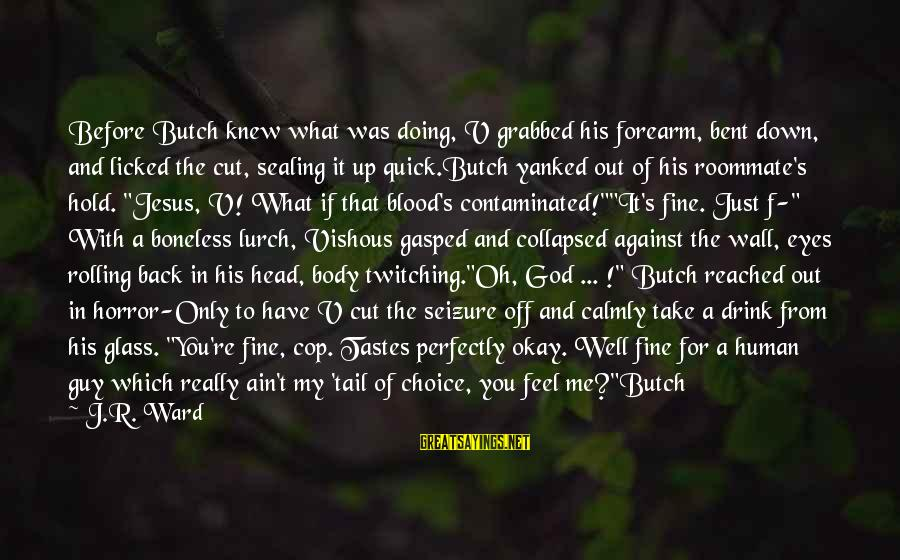 God Take Me With You Sayings By J.R. Ward: Before Butch knew what was doing, V grabbed his forearm, bent down, and licked the
