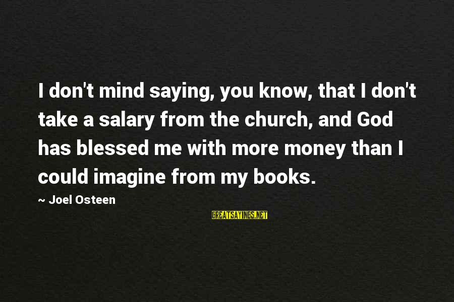God Take Me With You Sayings By Joel Osteen: I don't mind saying, you know, that I don't take a salary from the church,