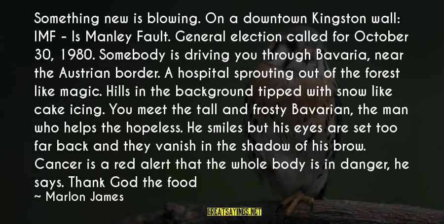 God Take Me With You Sayings By Marlon James: Something new is blowing. On a downtown Kingston wall: IMF - Is Manley Fault. General