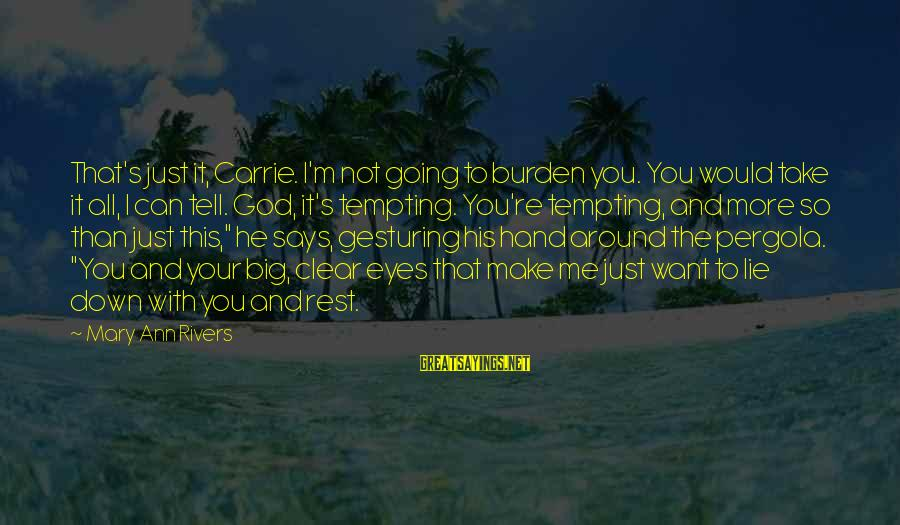 God Take Me With You Sayings By Mary Ann Rivers: That's just it, Carrie. I'm not going to burden you. You would take it all,