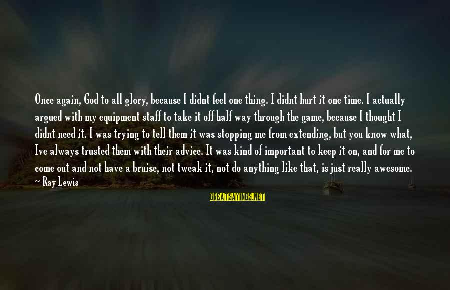 God Take Me With You Sayings By Ray Lewis: Once again, God to all glory, because I didnt feel one thing. I didnt hurt