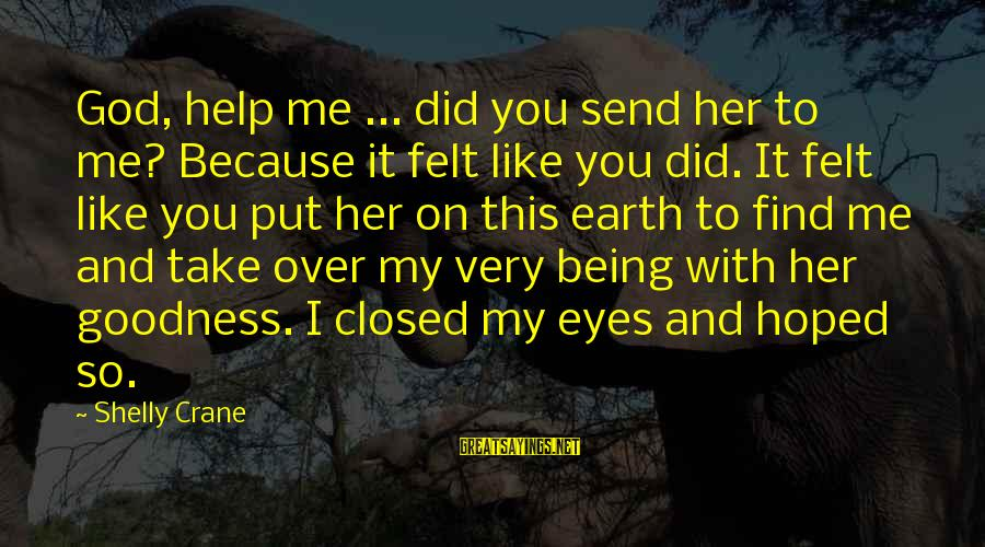 God Take Me With You Sayings By Shelly Crane: God, help me ... did you send her to me? Because it felt like you