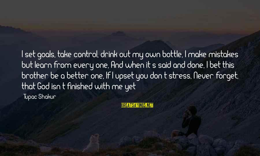 God Take Me With You Sayings By Tupac Shakur: I set goals, take control, drink out my own bottle, I make mistakes but learn