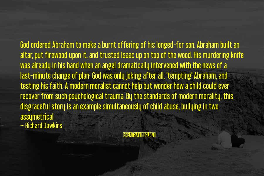 God Testing Relationships Sayings By Richard Dawkins: God ordered Abraham to make a burnt offering of his longed-for son. Abraham built an