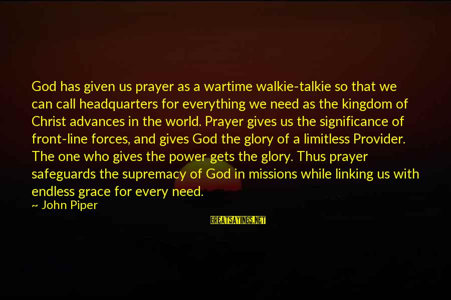 God The Provider Sayings By John Piper: God has given us prayer as a wartime walkie-talkie so that we can call headquarters