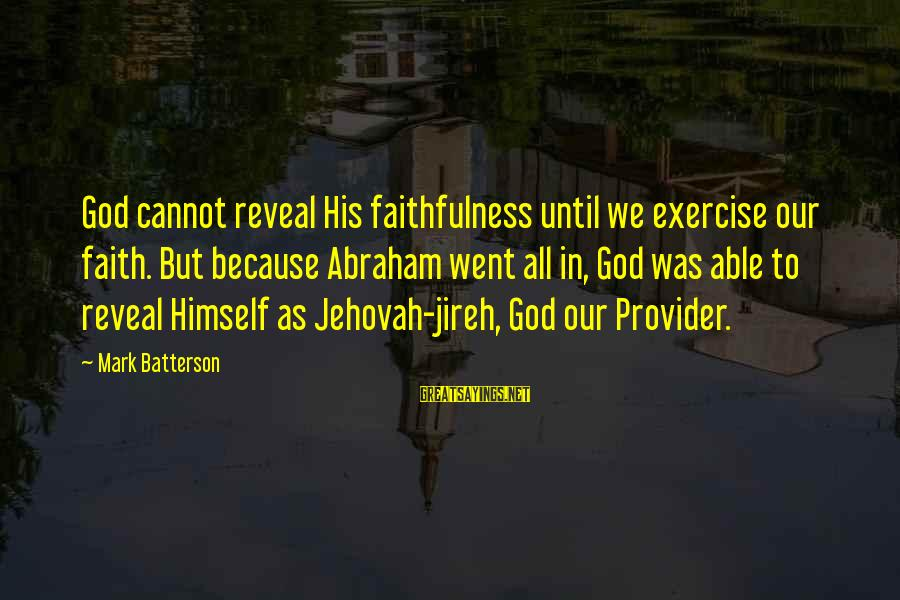 God The Provider Sayings By Mark Batterson: God cannot reveal His faithfulness until we exercise our faith. But because Abraham went all