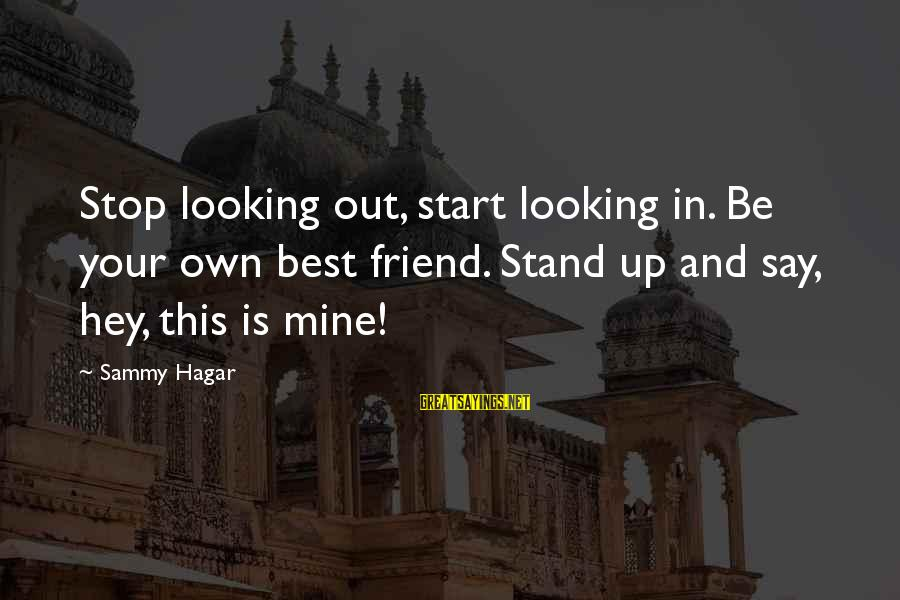God The Provider Sayings By Sammy Hagar: Stop looking out, start looking in. Be your own best friend. Stand up and say,
