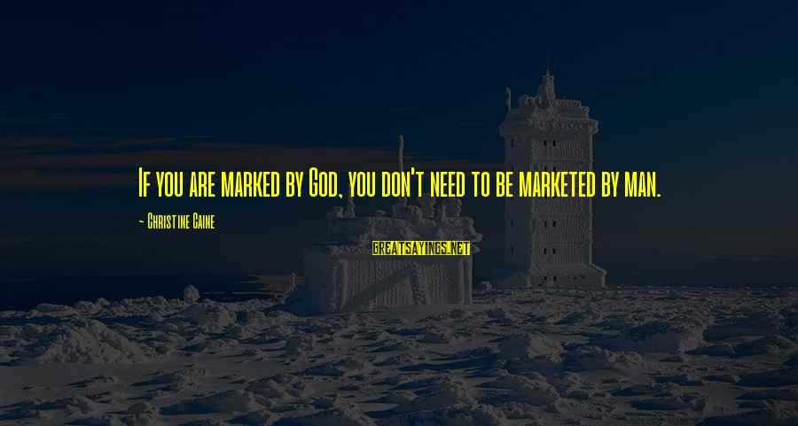 God Vs Man Sayings By Christine Caine: If you are marked by God, you don't need to be marketed by man.