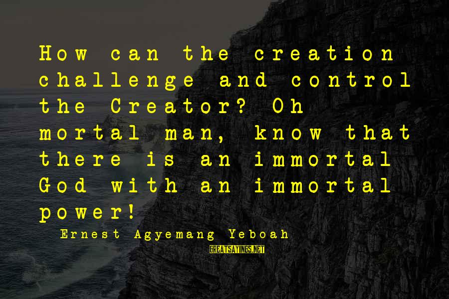 God Vs Man Sayings By Ernest Agyemang Yeboah: How can the creation challenge and control the Creator? Oh mortal man, know that there
