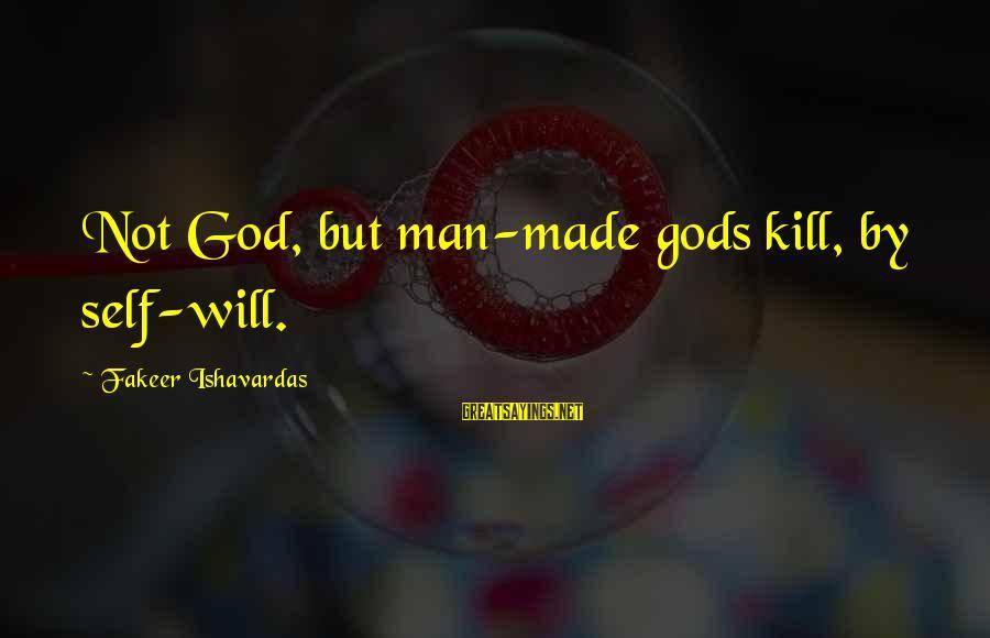 God Vs Man Sayings By Fakeer Ishavardas: Not God, but man-made gods kill, by self-will.