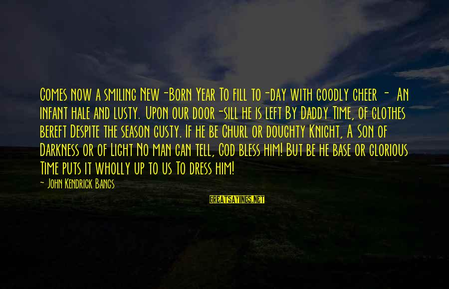 God Vs Man Sayings By John Kendrick Bangs: Comes now a smiling New-Born Year To fill to-day with goodly cheer - An infant