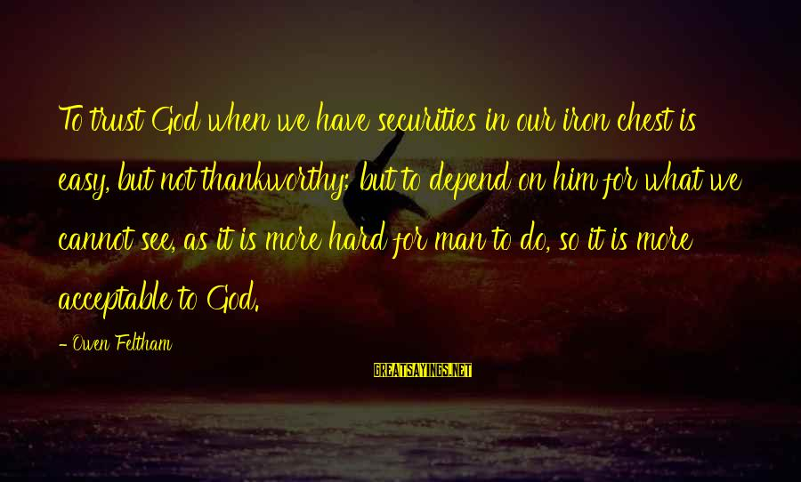 God Vs Man Sayings By Owen Feltham: To trust God when we have securities in our iron chest is easy, but not