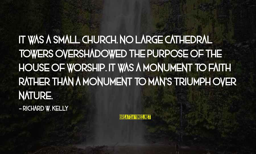 God Vs Man Sayings By Richard W. Kelly: It was a small church. No large cathedral towers overshadowed the purpose of the house