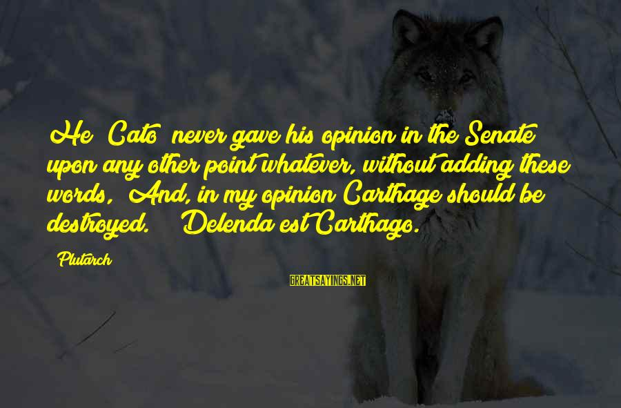 Goddes Sayings By Plutarch: He (Cato) never gave his opinion in the Senate upon any other point whatever, without