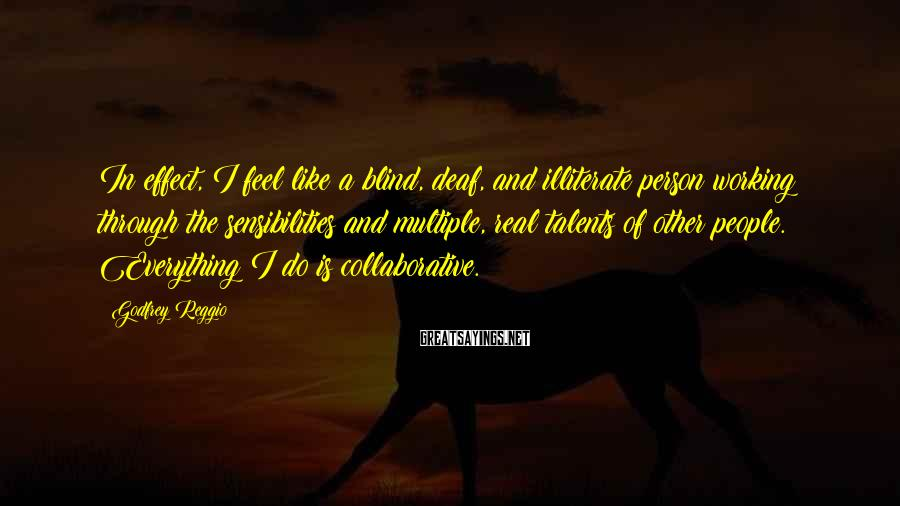 Godfrey Reggio Sayings: In effect, I feel like a blind, deaf, and illiterate person working through the sensibilities
