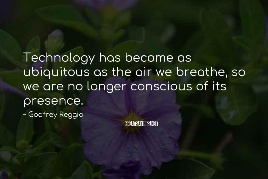 Godfrey Reggio Sayings: Technology has become as ubiquitous as the air we breathe, so we are no longer