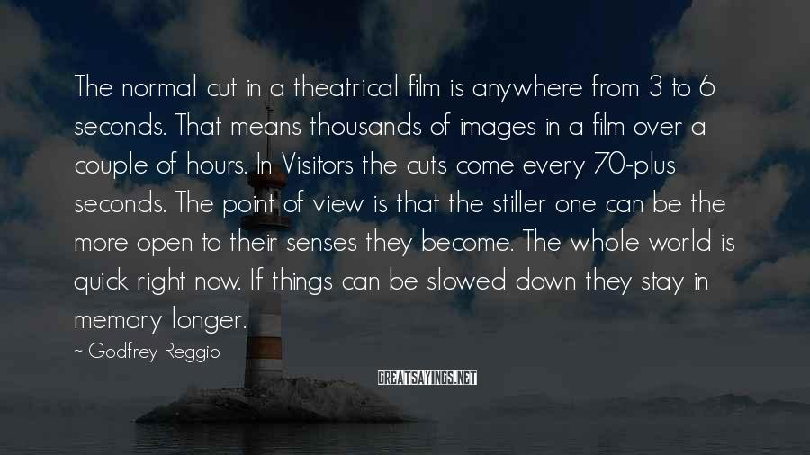 Godfrey Reggio Sayings: The normal cut in a theatrical film is anywhere from 3 to 6 seconds. That