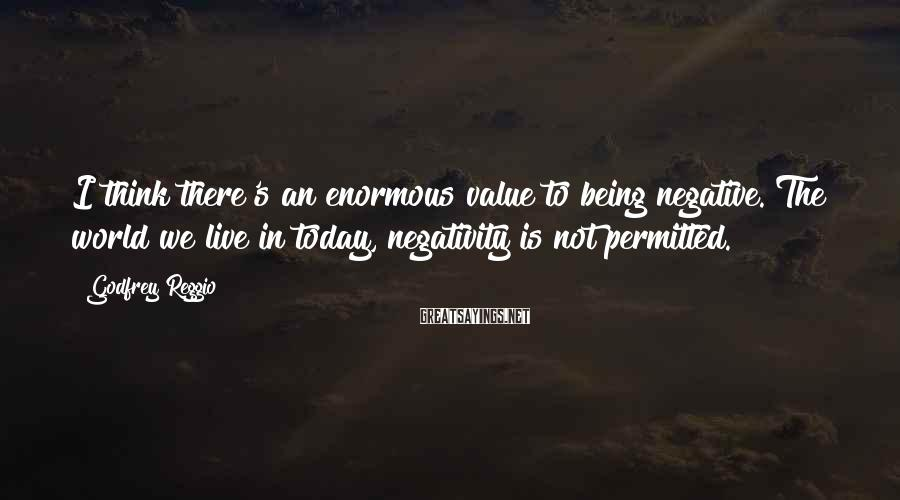 Godfrey Reggio Sayings: I think there's an enormous value to being negative. The world we live in today,