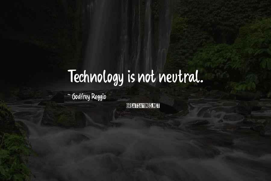 Godfrey Reggio Sayings: Technology is not neutral.