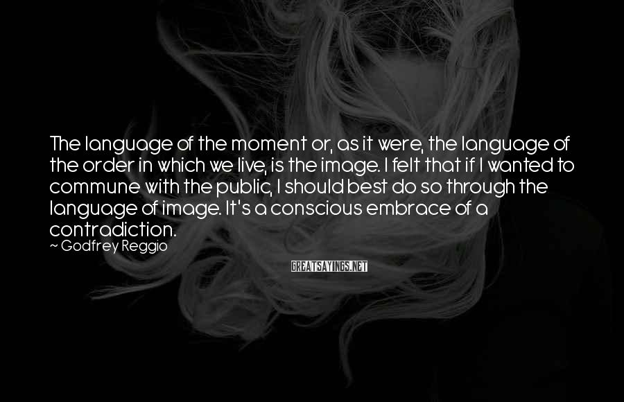 Godfrey Reggio Sayings: The language of the moment or, as it were, the language of the order in